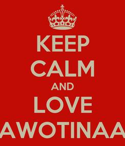 Poster: KEEP CALM AND LOVE AWOTINAA