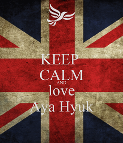Poster: KEEP  CALM AND love Aya Hyuk