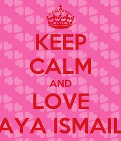 Poster: KEEP CALM AND LOVE AYA ISMAIL