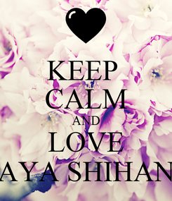 Poster: KEEP  CALM AND LOVE AYA SHIHAN