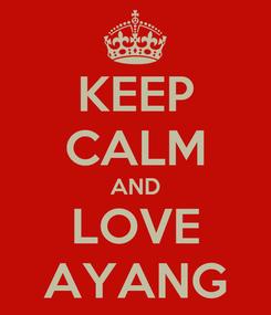 Poster: KEEP CALM AND LOVE AYANG