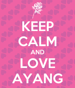 Poster: KEEP CALM AND LOVE AYANG