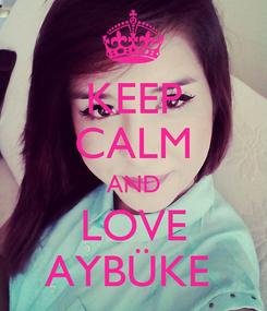 Poster: KEEP CALM AND LOVE AYBÜKE