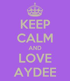 Poster: KEEP CALM AND LOVE AYDEE