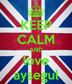 Poster: KEEP CALM AND love aysegul