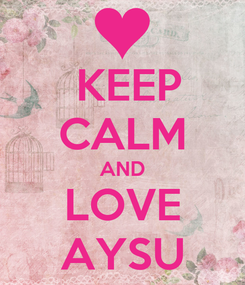 Poster:  KEEP CALM AND LOVE AYSU