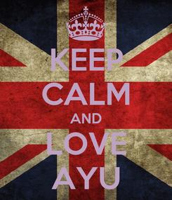 Poster: KEEP CALM AND LOVE AYU