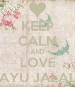 Poster: KEEP CALM AND LOVE AYU JALAL