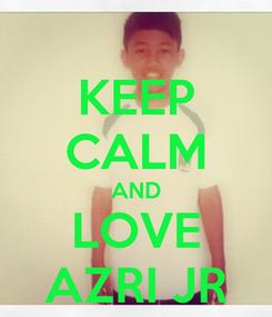 Poster: KEEP CALM AND LOVE AZRI JR