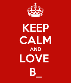 Poster: KEEP CALM AND LOVE  B_