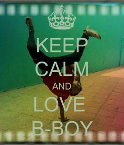 Poster: KEEP CALM AND LOVE  B-BOY