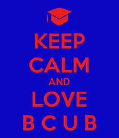Poster: KEEP CALM AND LOVE B C U B