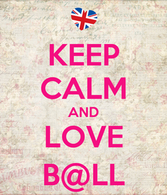 Poster: KEEP CALM AND LOVE B@LL