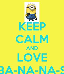 Poster: KEEP CALM AND LOVE BA-NA-NA-S