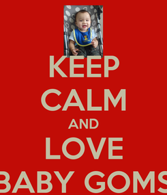 Poster: KEEP CALM AND LOVE BABY GOMS