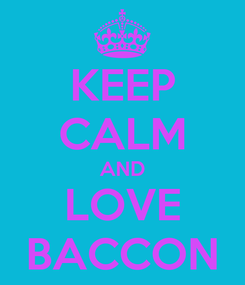 Poster: KEEP CALM AND LOVE BACCON