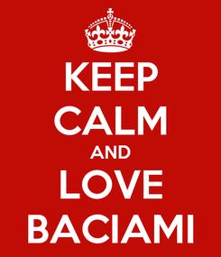 Poster: KEEP CALM AND LOVE BACIAMI