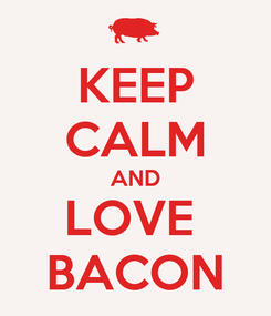 Poster: KEEP CALM AND LOVE  BACON