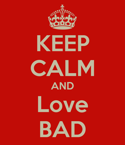 Poster: KEEP CALM AND Love BAD