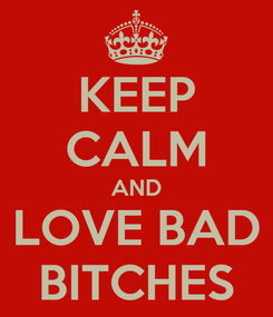 Poster: KEEP CALM AND LOVE BAD BITCHES
