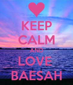 Poster: KEEP CALM AND LOVE  BAESAH