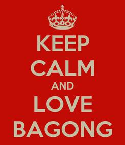 Poster: KEEP CALM AND LOVE BAGONG