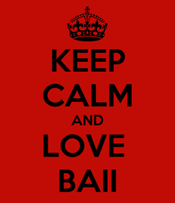 Poster: KEEP CALM AND LOVE  BAII