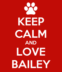 Poster: KEEP CALM AND LOVE BAILEY