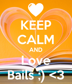 Poster: KEEP CALM AND Love Bails ;) <3