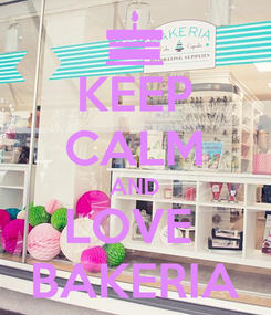 Poster: KEEP CALM AND LOVE  BAKERIA