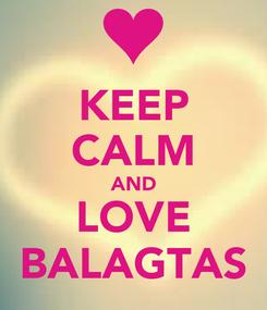Poster: KEEP CALM AND LOVE BALAGTAS