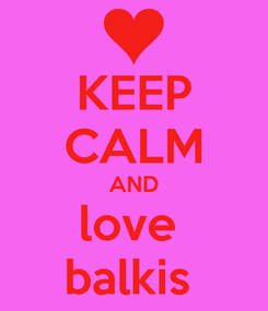 Poster: KEEP CALM AND love  balkis