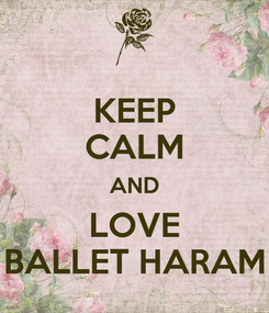 Poster: KEEP CALM AND LOVE BALLET HARAM