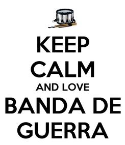 Poster: KEEP CALM AND LOVE BANDA DE GUERRA