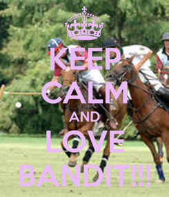 Poster: KEEP CALM AND LOVE BANDIT!!!