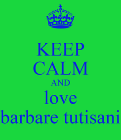 Poster: KEEP CALM AND love barbare tutisani