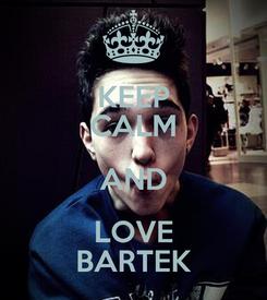 Poster: KEEP CALM AND LOVE BARTEK