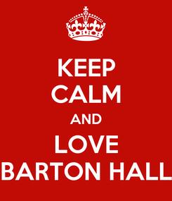 Poster: KEEP CALM AND LOVE BARTON HALL