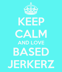 Poster: KEEP CALM AND LOVE BASED JERKERZ