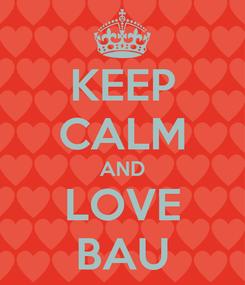Poster: KEEP CALM AND LOVE BAU