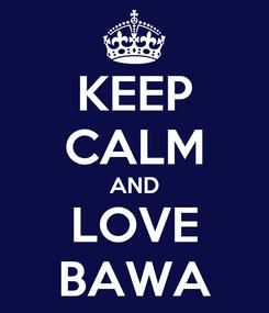 Poster: KEEP CALM AND LOVE BAWA