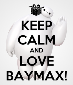 Poster: KEEP CALM AND LOVE BAYMAX!