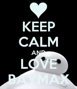 Poster: KEEP CALM AND LOVE BAYMAX