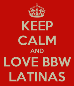 Poster: KEEP CALM AND  LOVE BBW  LATINAS