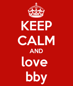 Poster: KEEP CALM AND love  bby