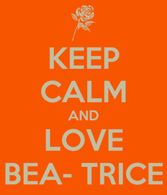 Poster: KEEP CALM AND LOVE BEA- TRICE