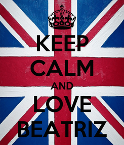 Poster: KEEP CALM AND LOVE BEATRIZ