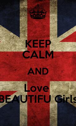 Poster: KEEP CALM AND Love  BEAUTIFU Girls