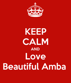 Poster: KEEP CALM AND Love Beautiful Amba