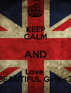 Poster: KEEP CALM AND Love  BEAUTIFUL Girls <3